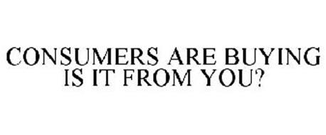 CONSUMERS ARE BUYING IS IT FROM YOU?
