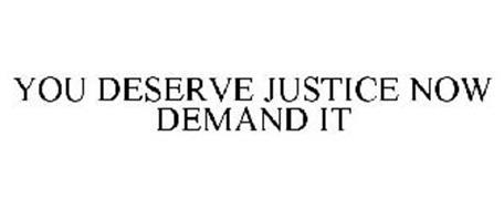 YOU DESERVE JUSTICE NOW DEMAND IT