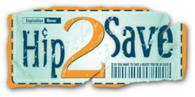 HIP2SAVE EXPIRATION NEVER SO YOU WANT TO SAVE A BUCK? YOU'RE IN LUCK