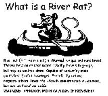 WHAT IS A RIVER RAT? RIVER RAT ROB, DEFINITION OF A RIVER RAT (RI-VER RAT) N. MAMMAL, UNIQUE AND RARE BREED. THRIVES BEST ON OR NEAR WATER. USUALLY TRAVELS IN GROUPS, BUT MAY BE SPOTTED ALONE. CAPABLE OF CONSUMING MASS QUANTITIES OF ADULT BEVERAGES. PEACEFUL BY NATURE, RESPECTS OTHERS, LOVES LIFE. HEAVILY CONCENTRATED IN LOUISIANA, BUT CAN BE FOUND WORLDWIDE. WARNING: APPROACH WITH CAUTION IF PROV
