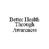 BETTER HEALTH THROUGH AWARENESS