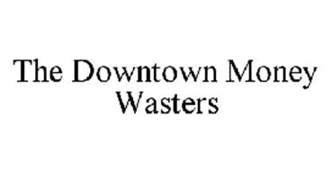 THE DOWNTOWN MONEY WASTERS