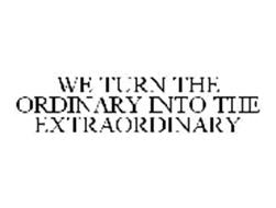 WE TURN THE ORDINARY INTO THE EXTRAORDINARY