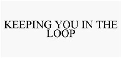 KEEPING YOU IN THE LOOP
