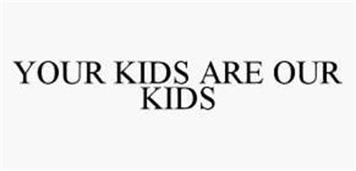 YOUR KIDS ARE OUR KIDS