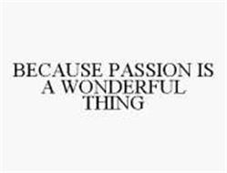 BECAUSE PASSION IS A WONDERFUL THING