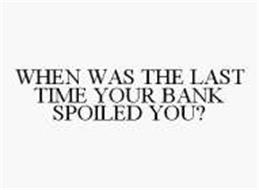WHEN WAS THE LAST TIME YOUR BANK SPOILED YOU?