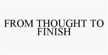 FROM THOUGHT TO FINISH