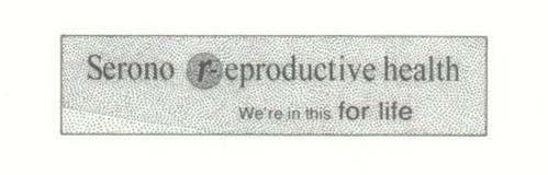 SERONO REPRODUCTIVE HEALTH WE'RE IN THIS FOR LIFE