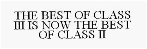 THE BEST OF CLASS III IS NOW THE BEST OF CLASS II