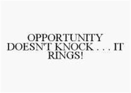 OPPORTUNITY DOESN'T KNOCK . . . IT RINGS!