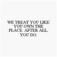 WE TREAT YOU LIKE YOU OWN THE PLACE. AFTER ALL, YOU DO.