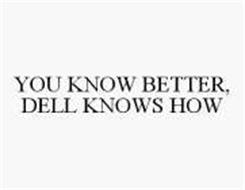 YOU KNOW BETTER, DELL KNOWS HOW