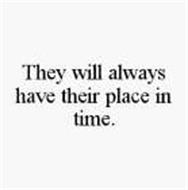 THEY WILL ALWAYS HAVE THEIR PLACE IN TIME.
