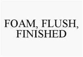 FOAM, FLUSH, FINISHED