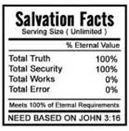 SALVATION FACTS SERVING SIZE (UNLIMITED) % ETERNAL VALUE TOTAL TRUTH 100% TOTAL SECURITY 100% TOTAL WORKS 0% TOTAL ERROR 0% MEETS 100% OF ETERNAL REQUIREMENTS NEED BASED ON JOHN 3:16