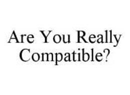 ARE YOU REALLY COMPATIBLE?