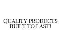QUALITY PRODUCTS BUILT TO LAST!