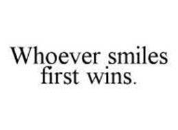 WHOEVER SMILES FIRST WINS.