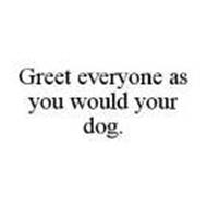 GREET EVERYONE AS YOU WOULD YOUR DOG.