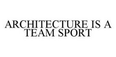 ARCHITECTURE IS A TEAM SPORT