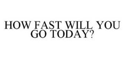 HOW FAST WILL YOU GO TODAY?