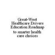 GREAT-WEST HEALTHCARE DRIVERS EDUCATION ROADMAP TO SMARTER HEALTH CARE CHOICES