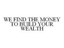 WE FIND THE MONEY TO BUILD YOUR WEALTH