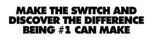 MAKE THE SWITCH AND DISCOVER THE DIFFERENCE BEING #1 CAN MAKE