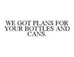WE GOT PLANS FOR YOUR BOTTLES AND CANS.