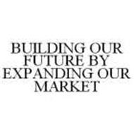 BUILDING OUR FUTURE BY EXPANDING OUR MARKET