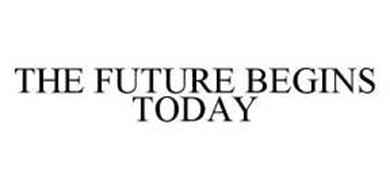 THE FUTURE BEGINS TODAY