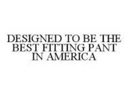 DESIGNED TO BE THE BEST FITTING PANT IN AMERICA