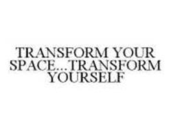 TRANSFORM YOUR SPACE...TRANSFORM YOURSELF