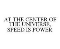 AT THE CENTER OF THE UNIVERSE, SPEED IS POWER