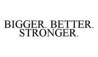 BIGGER. BETTER. STRONGER.