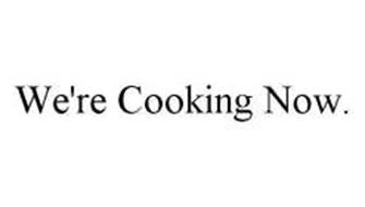 WE'RE COOKING NOW.