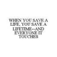 WHEN YOU SAVE A LIFE, YOU SAVE A LIFETIME--AND EVERYONE IT TOUCHES