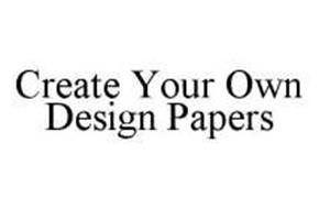 CREATE YOUR OWN DESIGN PAPERS