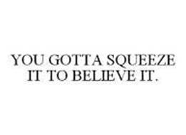 YOU GOTTA SQUEEZE IT TO BELIEVE IT.