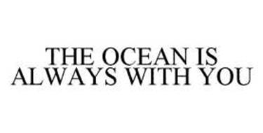 THE OCEAN IS ALWAYS WITH YOU