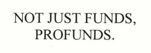 NOT JUST FUNDS, PROFUNDS.