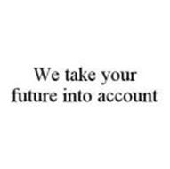 WE TAKE YOUR FUTURE INTO ACCOUNT