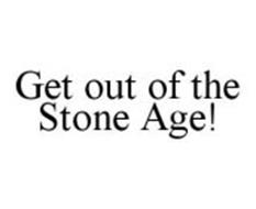 GET OUT OF THE STONE AGE!