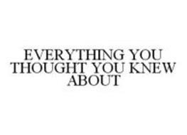 EVERYTHING YOU THOUGHT YOU KNEW ABOUT