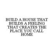 BUILD A HOUSE THAT BUILDS A FEELING THAT CREATES THE PLACE YOU CALL HOME