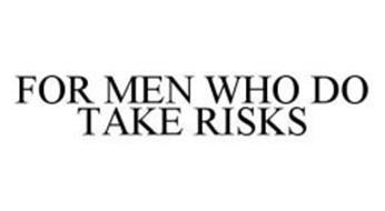 FOR MEN WHO DO TAKE RISKS