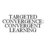 TARGETED CONVERGENCE: CONVERGENT LEARNING
