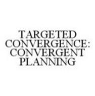 TARGETED CONVERGENCE: CONVERGENT PLANNING