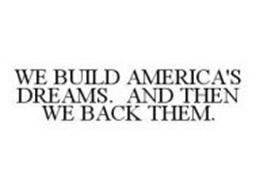 WE BUILD AMERICA'S DREAMS.  AND THEN WE BACK THEM.
